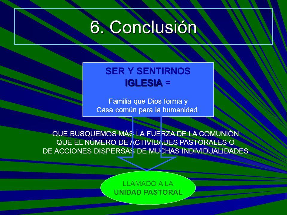 6. Conclusión SER Y SENTIRNOS IGLESIA IGLESIA = Familia que Dios forma y Casa común para la humanidad. QUE BUSQUEMOS MÁS LA FUERZA DE LA COMUNIÓN QUE