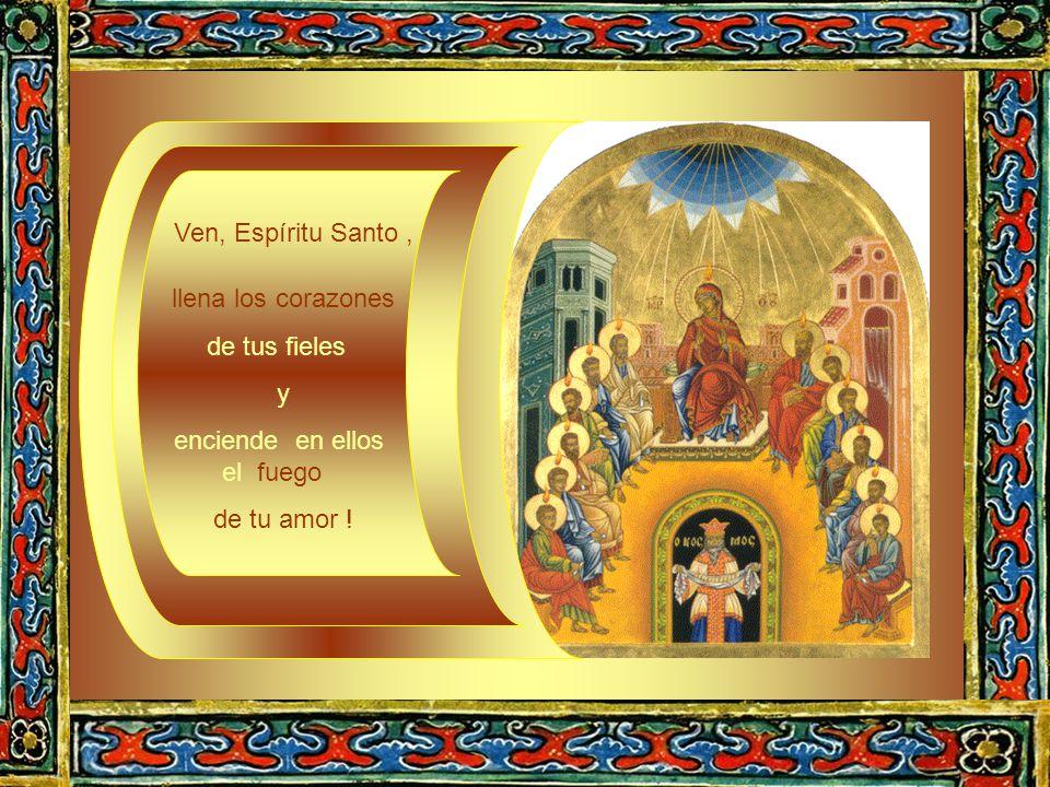 Ven, Espíritu Santo, llena los corazones de tus fieles y enciende en ellos el fuego de tu amor !