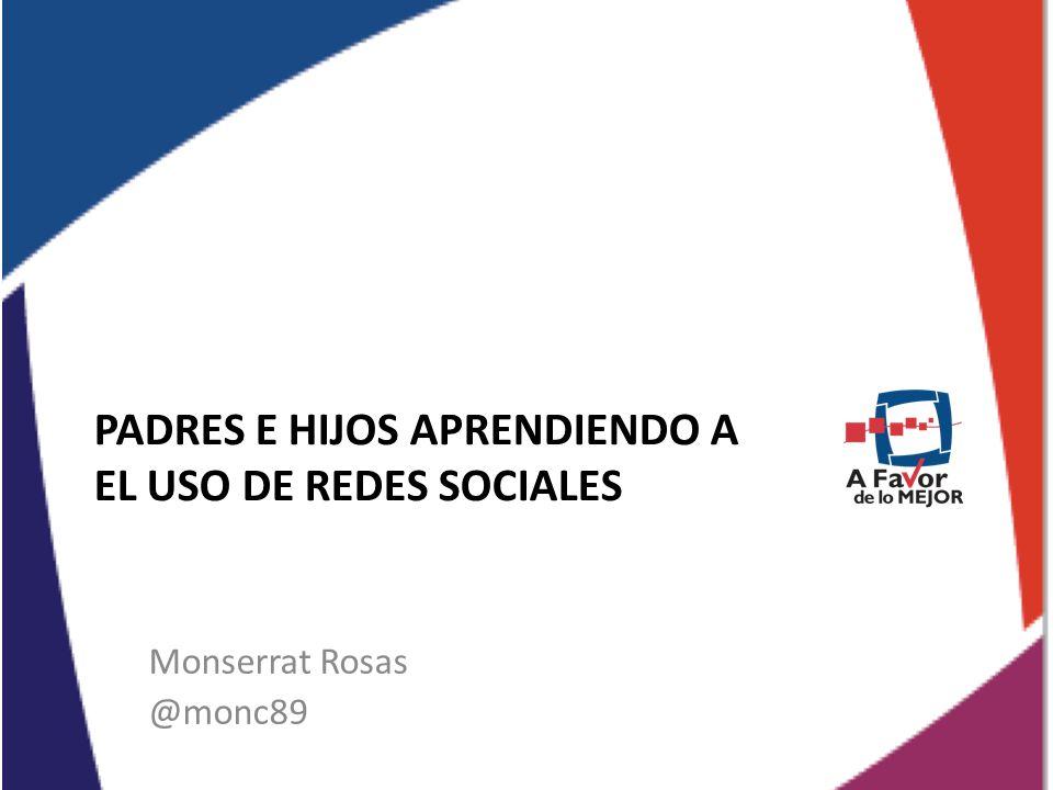 PADRES E HIJOS APRENDIENDO A EL USO DE REDES SOCIALES Monserrat Rosas @monc89