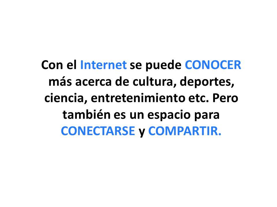 Con el Internet se puede CONOCER más acerca de cultura, deportes, ciencia, entretenimiento etc.