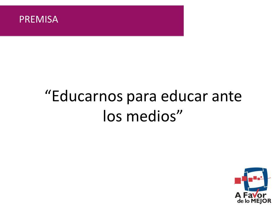 Educarnos para educar ante los medios PREMISA