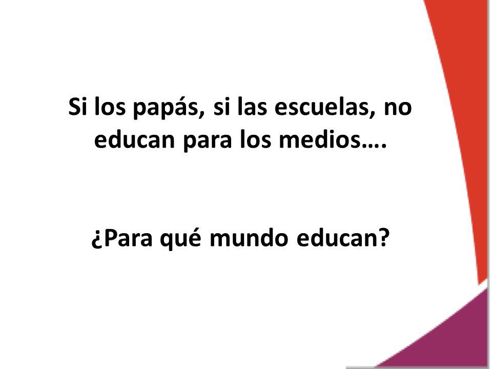 Si los papás, si las escuelas, no educan para los medios…. ¿Para qué mundo educan?