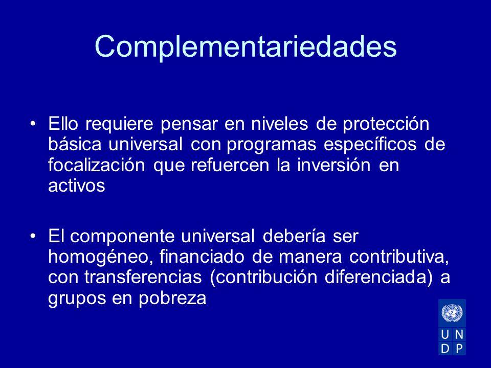 Complementariedades Ello requiere pensar en niveles de protección básica universal con programas específicos de focalización que refuercen la inversión en activos El componente universal debería ser homogéneo, financiado de manera contributiva, con transferencias (contribución diferenciada) a grupos en pobreza