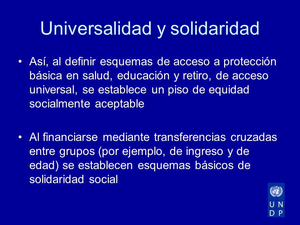 Universalidad y solidaridad Así, al definir esquemas de acceso a protección básica en salud, educación y retiro, de acceso universal, se establece un piso de equidad socialmente aceptable Al financiarse mediante transferencias cruzadas entre grupos (por ejemplo, de ingreso y de edad) se establecen esquemas básicos de solidaridad social