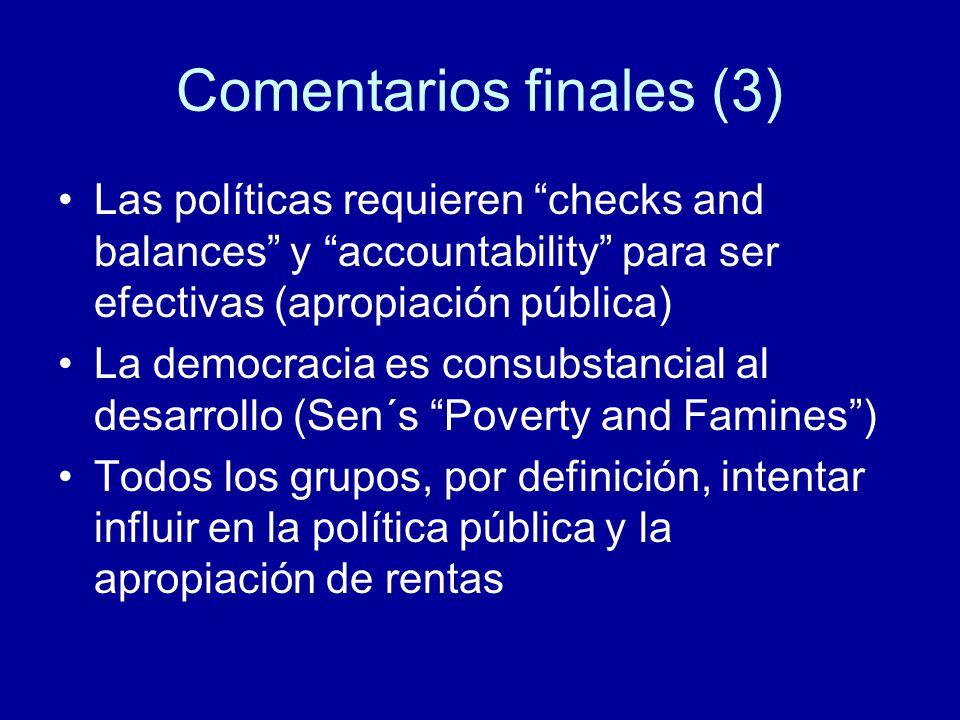Comentarios finales (3) Las políticas requieren checks and balances y accountability para ser efectivas (apropiación pública) La democracia es consubstancial al desarrollo (Sen´s Poverty and Famines) Todos los grupos, por definición, intentar influir en la política pública y la apropiación de rentas