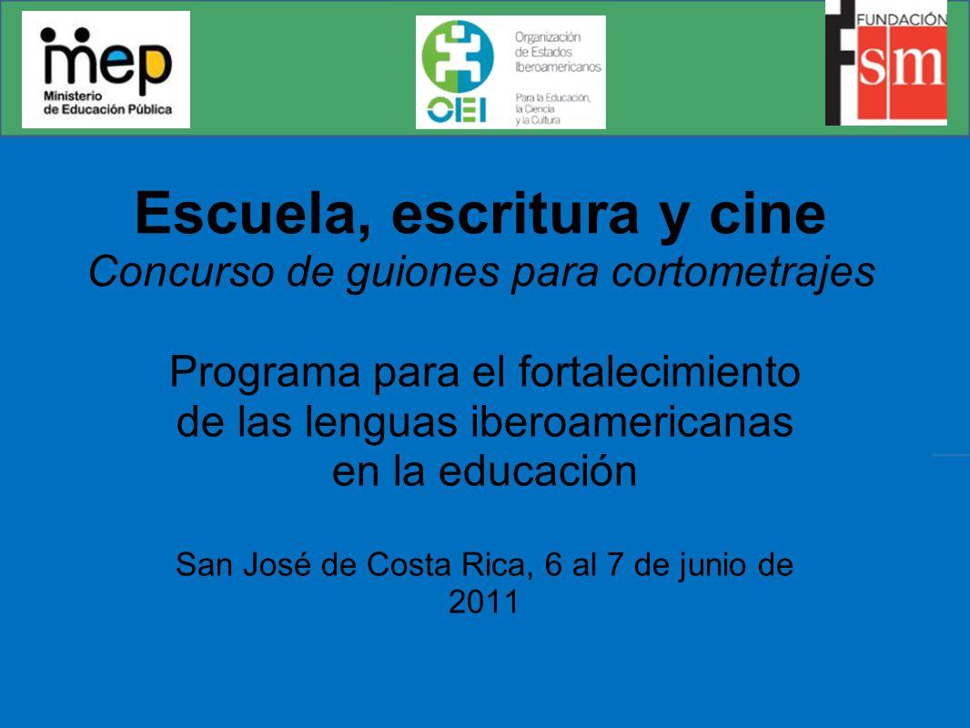 Escuela, escritura y cine Concurso de guiones para cortometrajes Programa para el fortalecimiento de las lenguas iberoamericanas en la educación San José de Costa Rica, 6 al 7 de junio de 2011