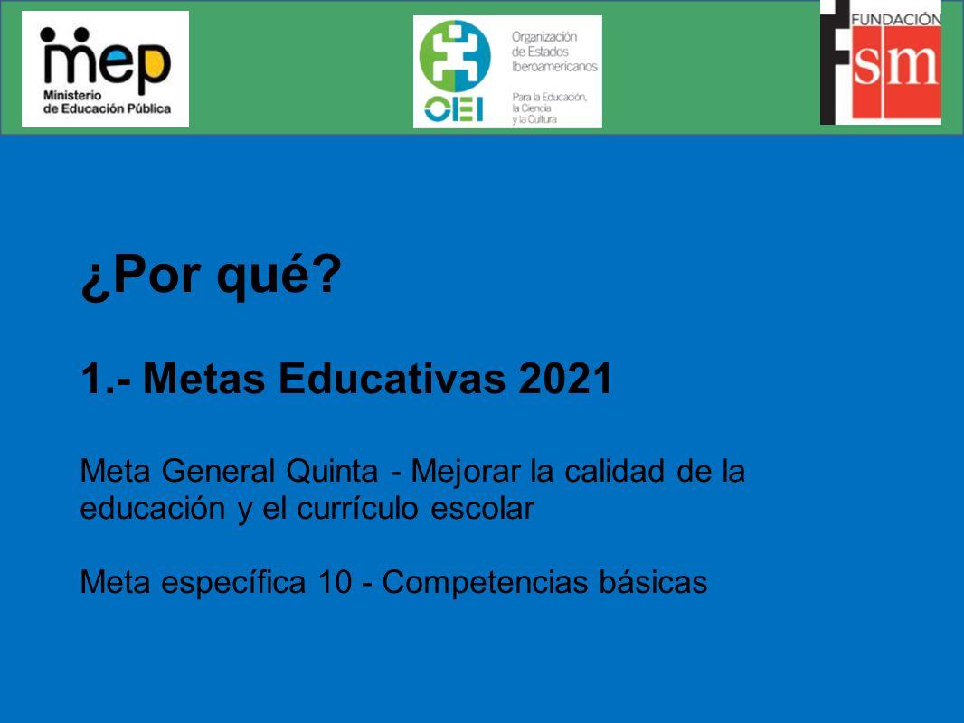 ¿Por qué? 1.- Metas Educativas 2021 Meta General Quinta - Mejorar la calidad de la educación y el currículo escolar Meta específica 10 - Competencias