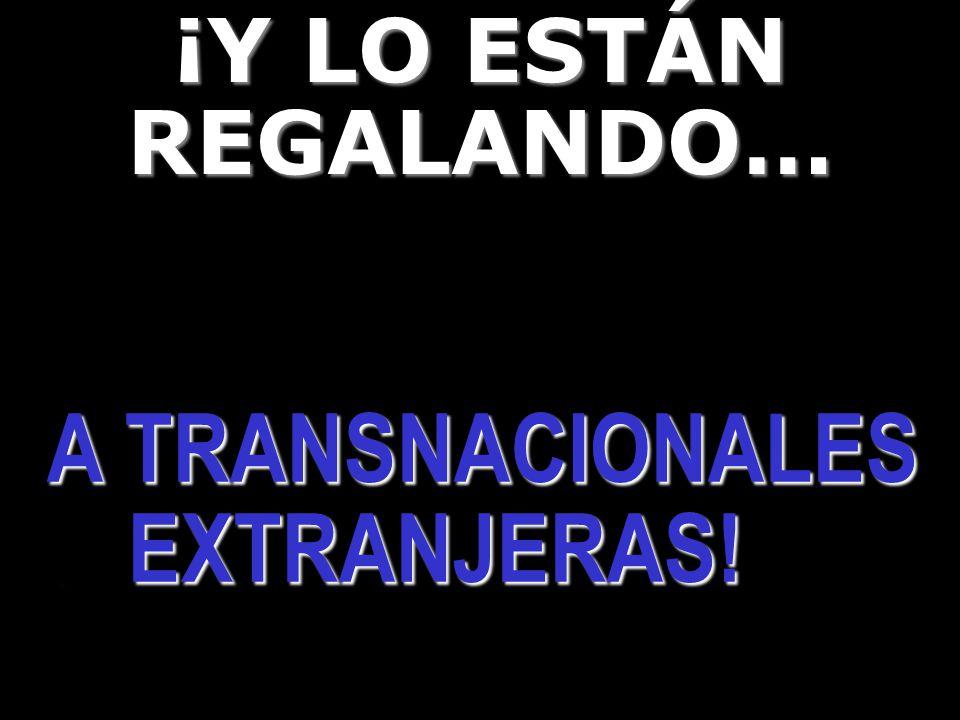 ¡Y LO ESTÁN REGALANDO… A TRANSNACIONALES. EXTRANJERAS! A TRANSNACIONALES. EXTRANJERAS!