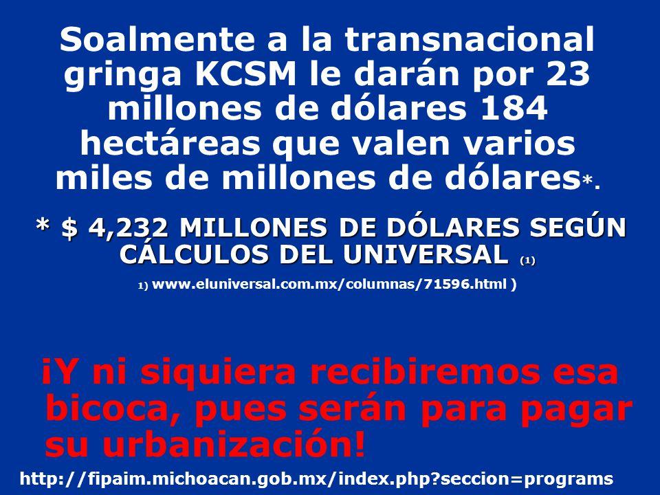 * $ 4,232 MILLONES DE DÓLARES SEGÚN CÁLCULOS DEL UNIVERSAL (1) Soalmente a la transnacional gringa KCSM le darán por 23 millones de dólares 184 hectáreas que valen varios miles de millones de dólares *.