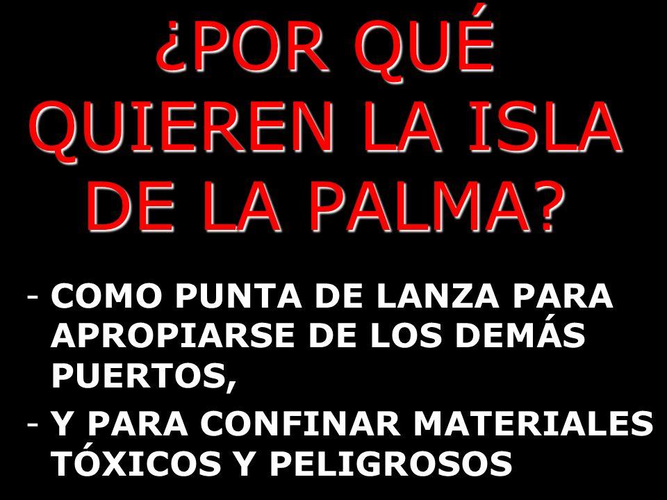 ¿POR QUÉ QUIEREN LA ISLA DE LA PALMA? -COMO PUNTA DE LANZA PARA APROPIARSE DE LOS DEMÁS PUERTOS, -Y PARA CONFINAR MATERIALES TÓXICOS Y PELIGROSOS
