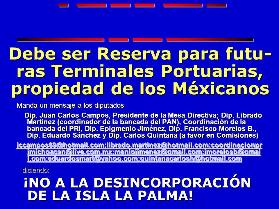 Debe ser Reserva para futu- ras Terminales Portuarias, propiedad de los Méxicanos Manda un mensaje a los diputados Dip. Juan Carlos Campos, Presidente