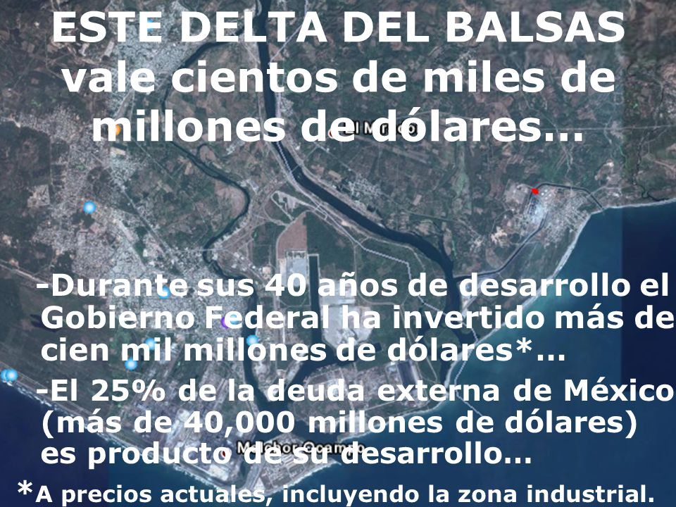 ESTE DELTA DEL BALSAS vale cientos de miles de millones de dólares… -Durante sus 40 años de desarrollo el Gobierno Federal ha invertido más de cien mil millones de dólares*… -El 25% de la deuda externa de México (más de 40,000 millones de dólares) es producto de su desarrollo… * A precios actuales, incluyendo la zona industrial.