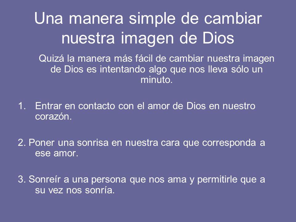 Una manera simple de cambiar nuestra imagen de Dios Quizá la manera más fácil de cambiar nuestra imagen de Dios es intentando algo que nos lleva sólo un minuto.