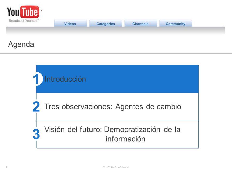 2 YouTube Confidential The YouTube Opportunity Agenda Introducción Tres observaciones: Agentes de cambio Visión del futuro: Democratización de la info