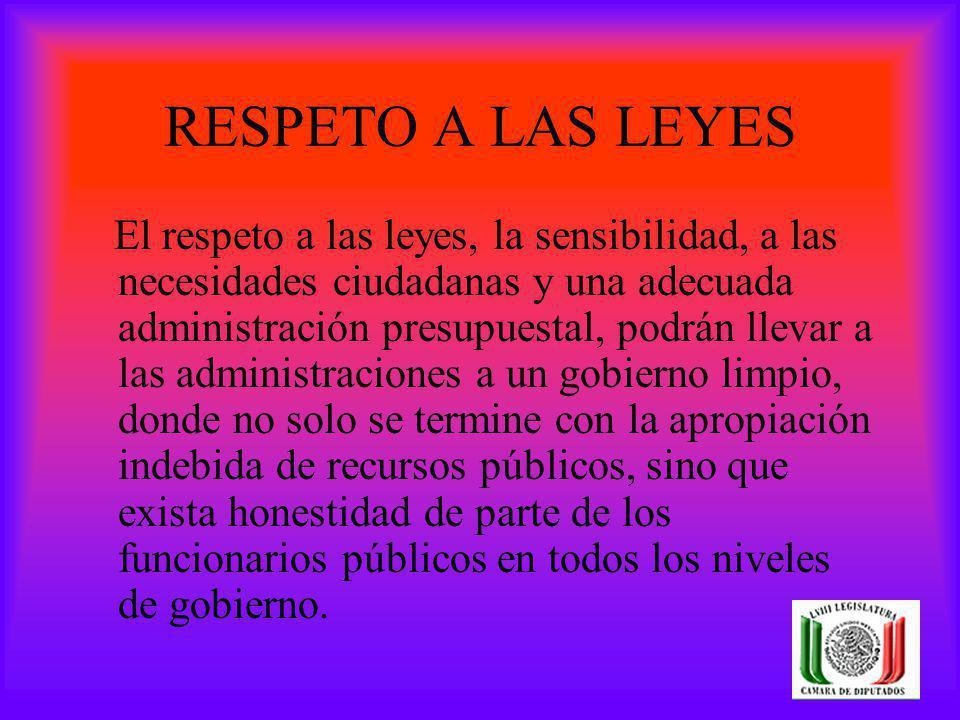 RESPETO A LAS LEYES El respeto a las leyes, la sensibilidad, a las necesidades ciudadanas y una adecuada administración presupuestal, podrán llevar a