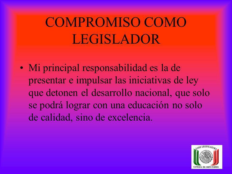COMPROMISO COMO LEGISLADOR Mi principal responsabilidad es la de presentar e impulsar las iniciativas de ley que detonen el desarrollo nacional, que s