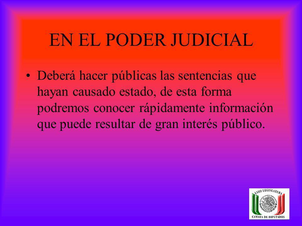 EN EL PODER JUDICIAL Deberá hacer públicas las sentencias que hayan causado estado, de esta forma podremos conocer rápidamente información que puede r