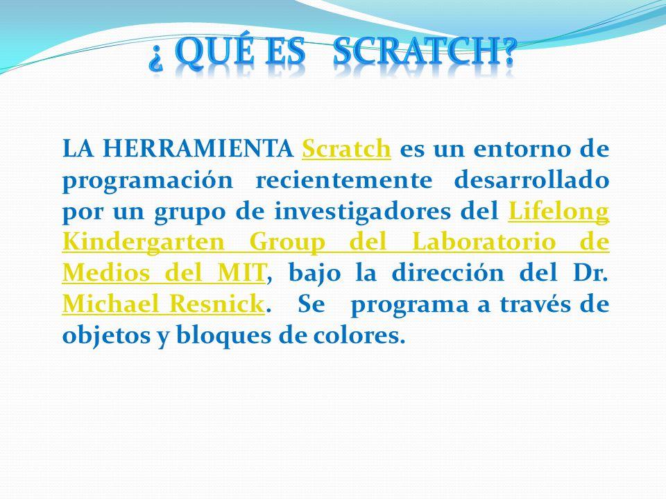 LA HERRAMIENTA Scratch es un entorno de programación recientemente desarrollado por un grupo de investigadores del Lifelong Kindergarten Group del Laboratorio de Medios del MIT, bajo la dirección del Dr.