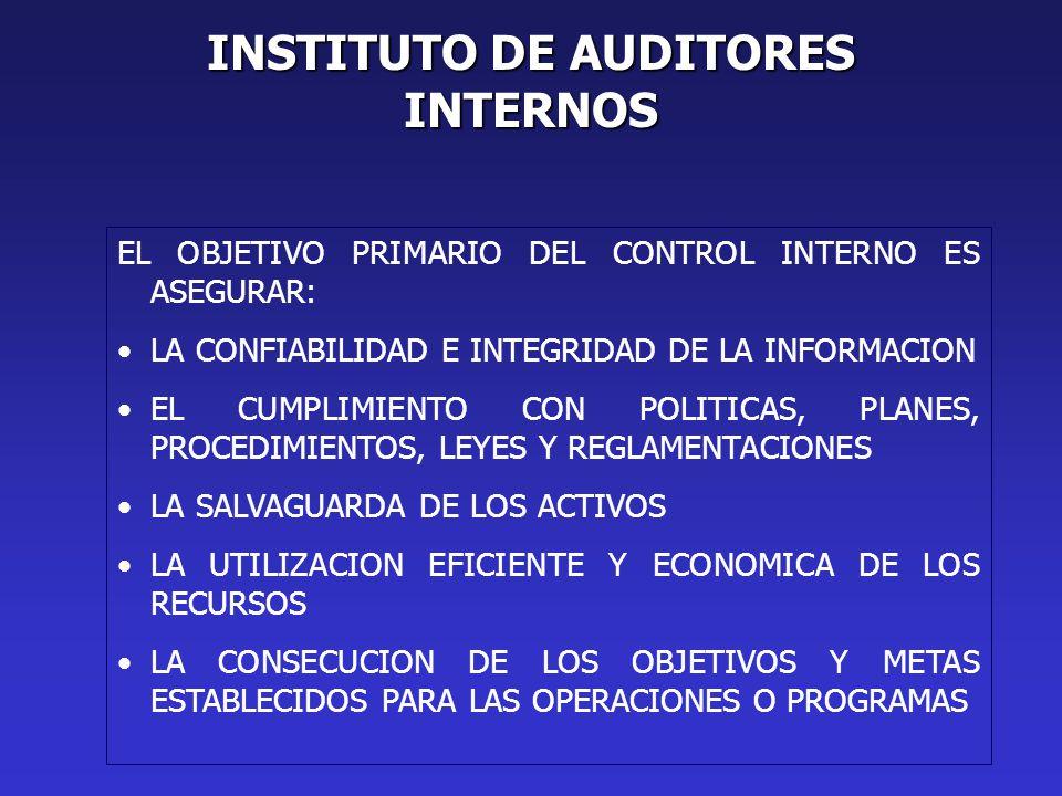 INSTITUTO DE AUDITORES INTERNOS EL OBJETIVO PRIMARIO DEL CONTROL INTERNO ES ASEGURAR: LA CONFIABILIDAD E INTEGRIDAD DE LA INFORMACION EL CUMPLIMIENTO CON POLITICAS, PLANES, PROCEDIMIENTOS, LEYES Y REGLAMENTACIONES LA SALVAGUARDA DE LOS ACTIVOS LA UTILIZACION EFICIENTE Y ECONOMICA DE LOS RECURSOS LA CONSECUCION DE LOS OBJETIVOS Y METAS ESTABLECIDOS PARA LAS OPERACIONES O PROGRAMAS