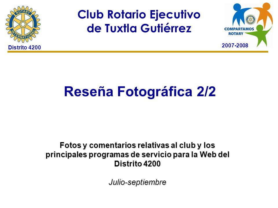 2007-2008 Club Rotario Ejecutivo de Tuxtla Gutiérrez Distrito 4200 Reseña Fotográfica 2/2 24 de octubre de 2006 Fotos y comentarios relativas al club y los principales programas de servicio para la Web del Distrito 4200 Julio-septiembre