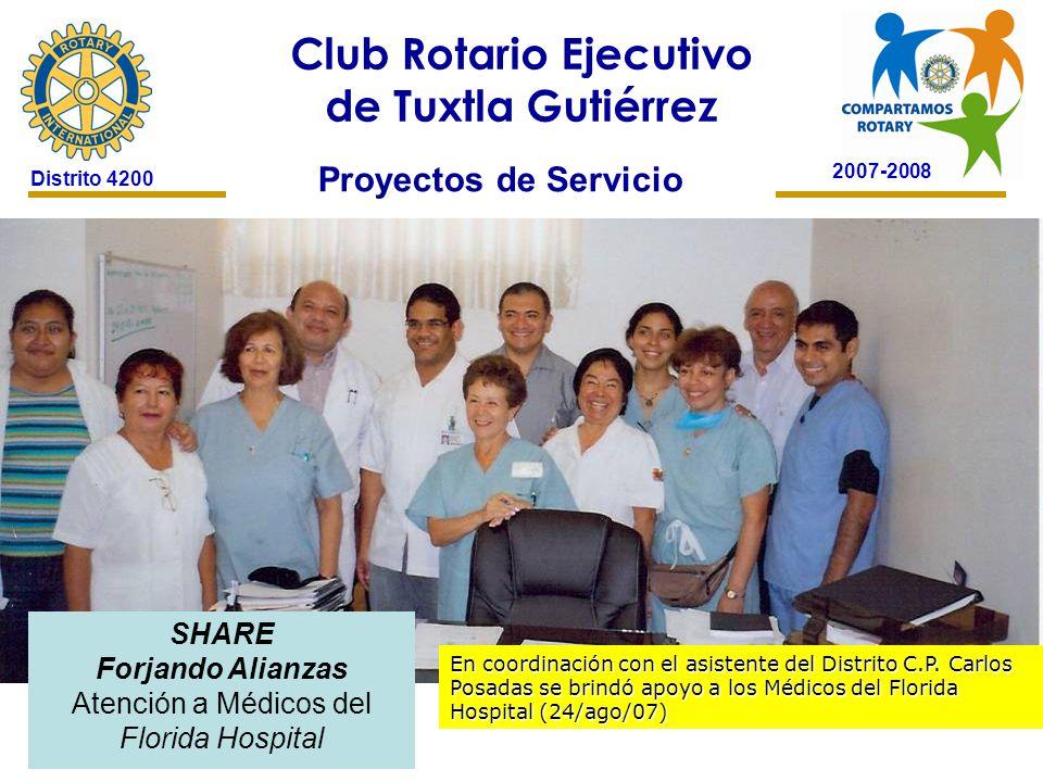 2007-2008 Club Rotario Ejecutivo de Tuxtla Gutiérrez Distrito 4200 Proyectos de Servicio SHARE Forjando Alianzas Atención a Médicos del Florida Hospital En coordinación con el asistente del Distrito C.P.