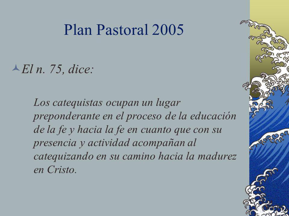 Plan Pastoral 2005 El n. 75, dice: Los catequistas ocupan un lugar preponderante en el proceso de la educación de la fe y hacia la fe en cuanto que co