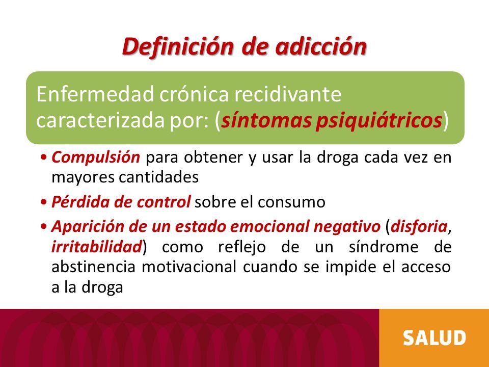 Definición de adicción Enfermedad crónica recidivante caracterizada por: (síntomas psiquiátricos) Compulsión para obtener y usar la droga cada vez en