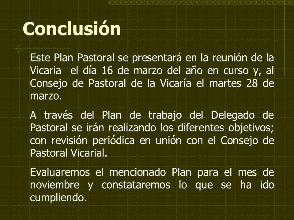 Conclusión Este Plan Pastoral se presentará en la reunión de la Vicaria el día 16 de marzo del año en curso y, al Consejo de Pastoral de la Vicaría el martes 28 de marzo.
