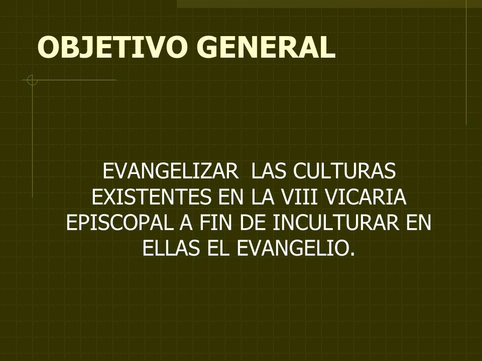 OBJETIVO GENERAL EVANGELIZAR LAS CULTURAS EXISTENTES EN LA VIII VICARIA EPISCOPAL A FIN DE INCULTURAR EN ELLAS EL EVANGELIO.
