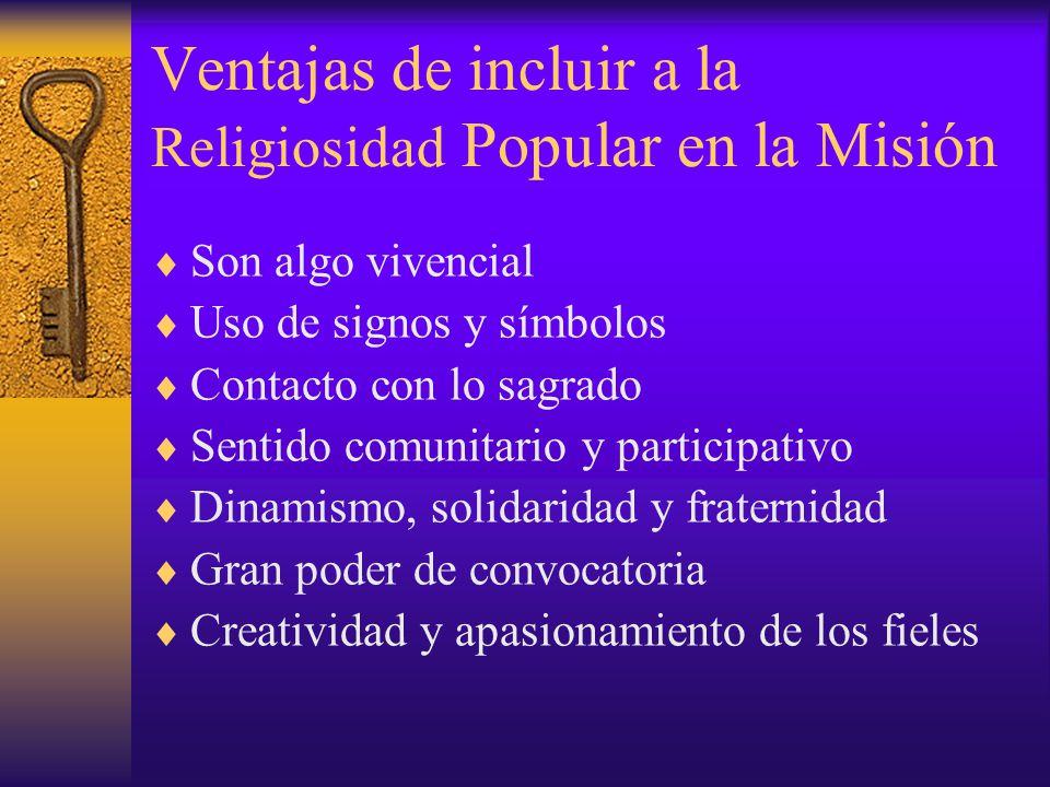 Ventajas de incluir a la Religiosidad Popular en la Misión Son algo vivencial Uso de signos y símbolos Contacto con lo sagrado Sentido comunitario y p