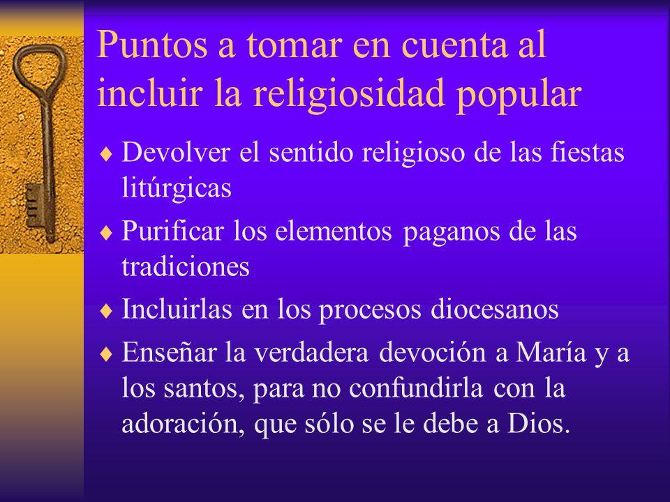 Puntos a tomar en cuenta al incluir la religiosidad popular Devolver el sentido religioso de las fiestas litúrgicas Purificar los elementos paganos de