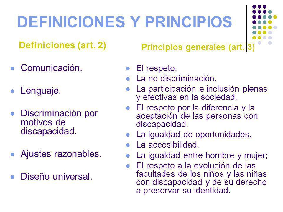 DEFINICIONES Y PRINCIPIOS Definiciones (art. 2) Comunicación. Lenguaje. Discriminación por motivos de discapacidad. Ajustes razonables. Diseño univers