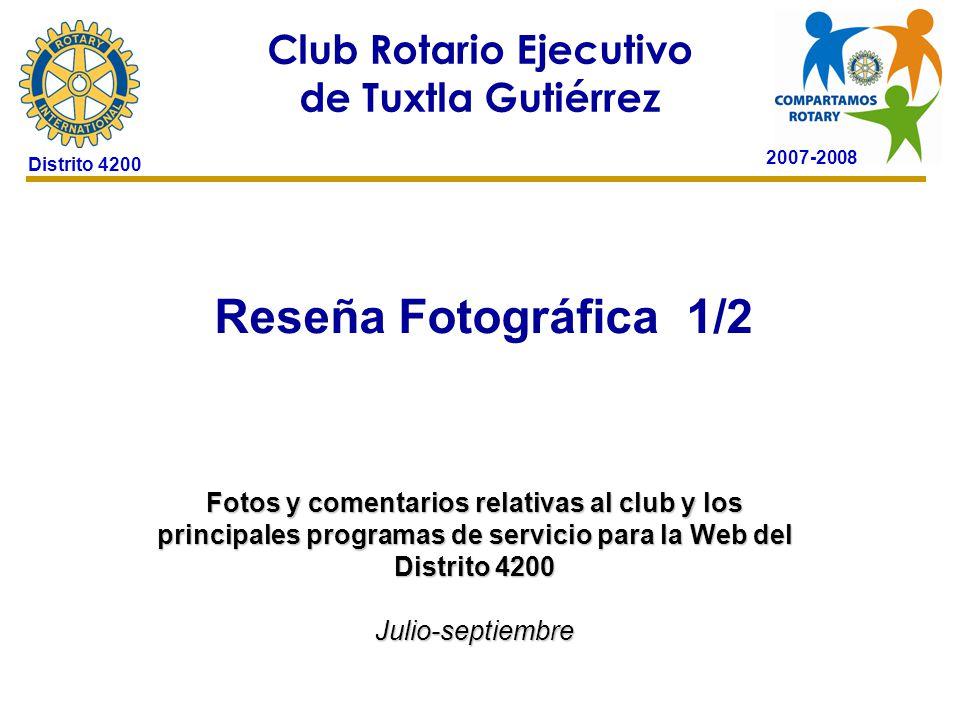 2007-2008 Club Rotario Ejecutivo de Tuxtla Gutiérrez Distrito 4200 Reseña Fotográfica 1/2 24 de octubre de 2006 Fotos y comentarios relativas al club y los principales programas de servicio para la Web del Distrito 4200 Julio-septiembre