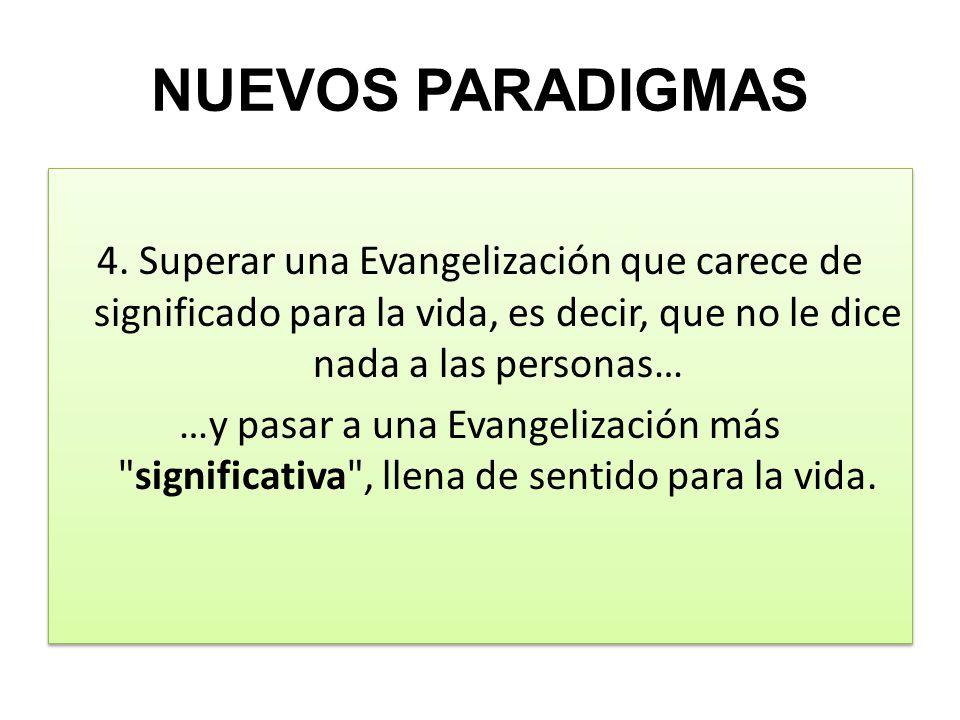 NUEVOS PARADIGMAS 4. Superar una Evangelización que carece de significado para la vida, es decir, que no le dice nada a las personas… …y pasar a una E