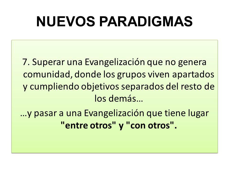 NUEVOS PARADIGMAS 7. Superar una Evangelización que no genera comunidad, donde los grupos viven apartados y cumpliendo objetivos separados del resto d