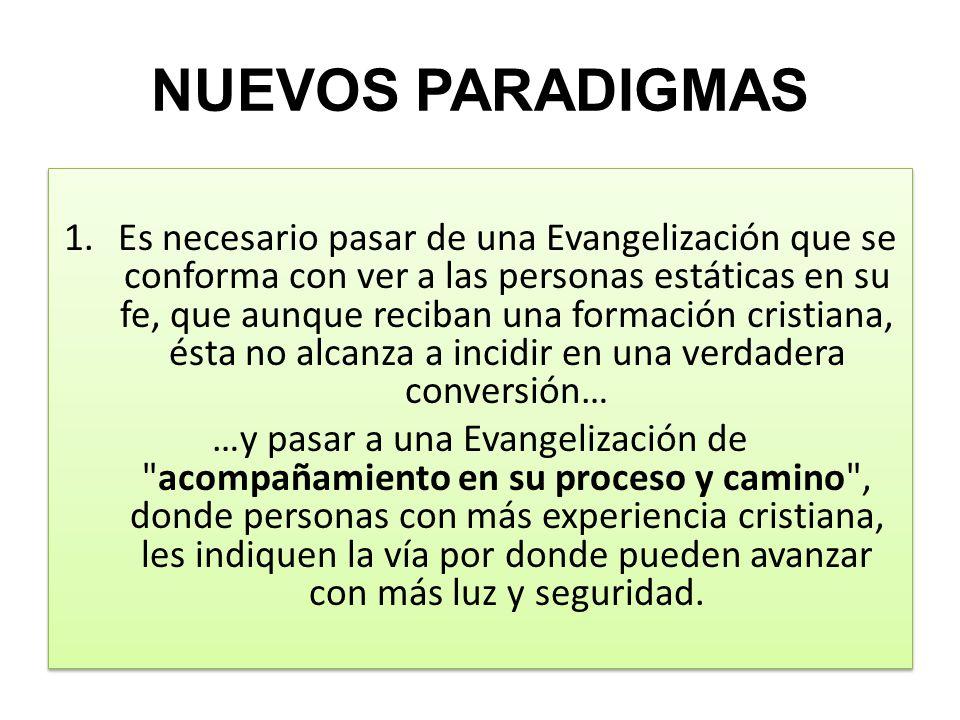 NUEVOS PARADIGMAS 1.Es necesario pasar de una Evangelización que se conforma con ver a las personas estáticas en su fe, que aunque reciban una formaci