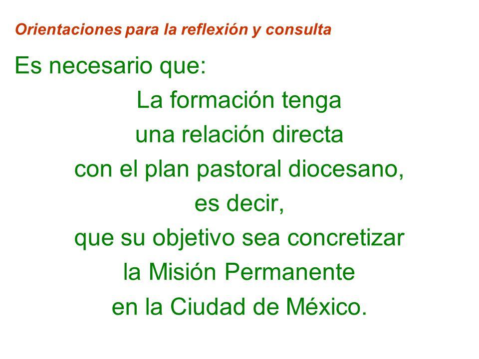 Orientaciones para la reflexión y consulta Es necesario que: La formación tenga una relación directa con el plan pastoral diocesano, es decir, que su objetivo sea concretizar la Misión Permanente en la Ciudad de México.