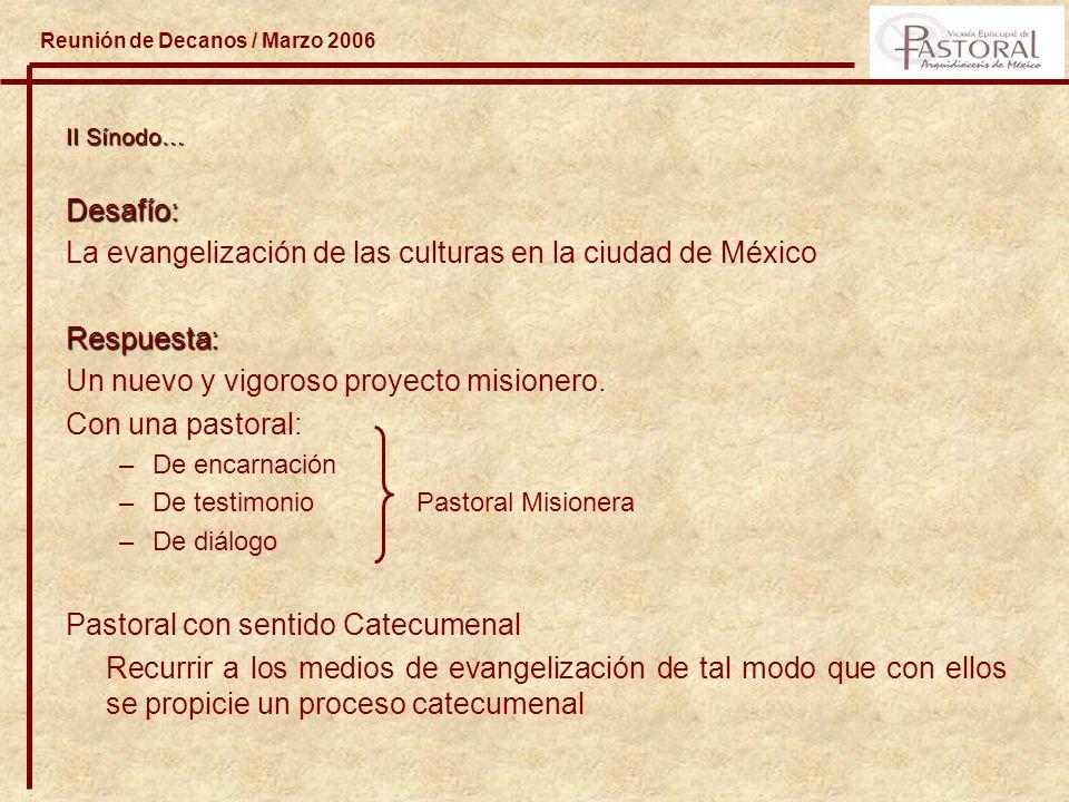 Reunión de Decanos / Marzo 2006 II Sínodo… Desafío: La evangelización de las culturas en la ciudad de MéxicoRespuesta: Un nuevo y vigoroso proyecto misionero.