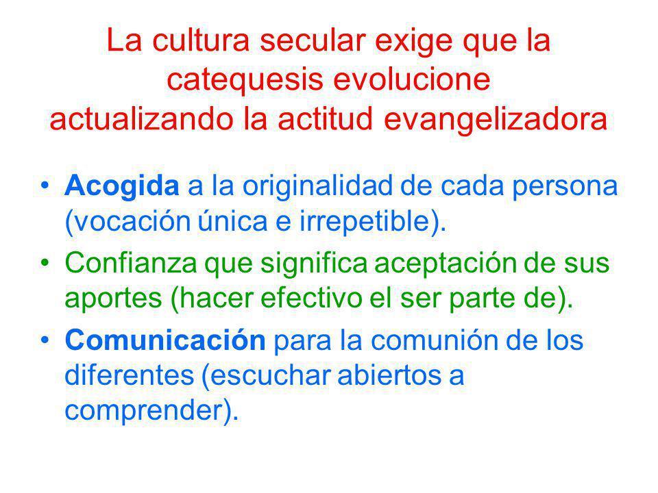 La cultura secular exige que la catequesis evolucione actualizando la actitud evangelizadora Acogida a la originalidad de cada persona (vocación única