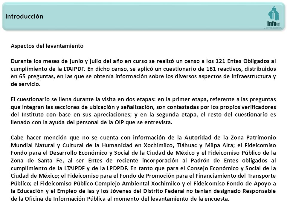 Introducción Aspectos del levantamiento Durante los meses de junio y julio del año en curso se realizó un censo a los 121 Entes Obligados al cumplimie