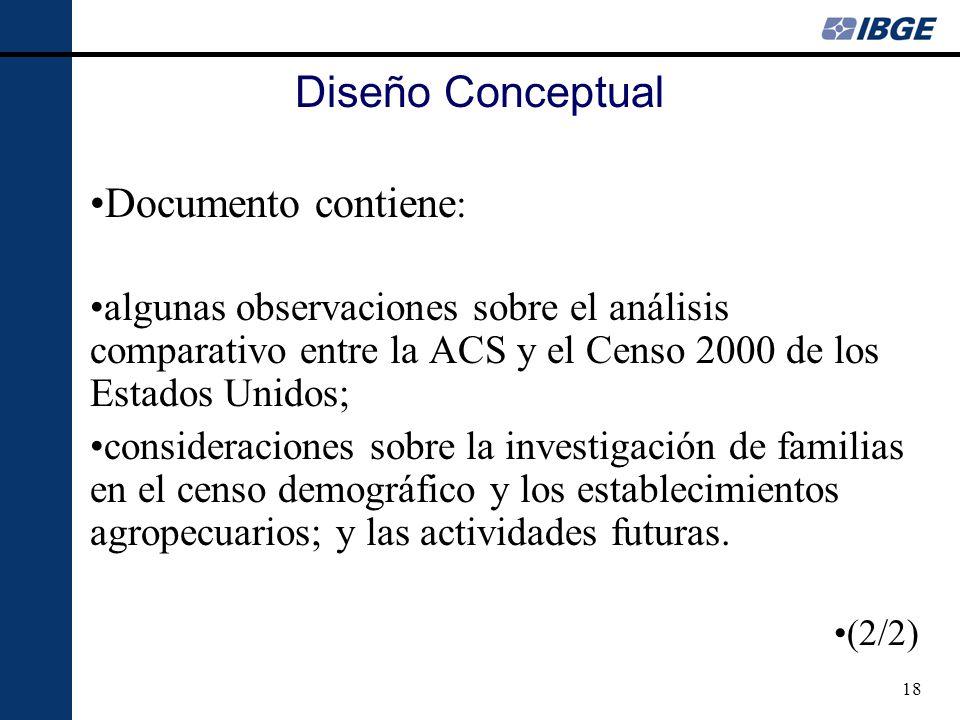 18 Diseño Conceptual Documento contiene : algunas observaciones sobre el análisis comparativo entre la ACS y el Censo 2000 de los Estados Unidos; consideraciones sobre la investigación de familias en el censo demográfico y los establecimientos agropecuarios; y las actividades futuras.