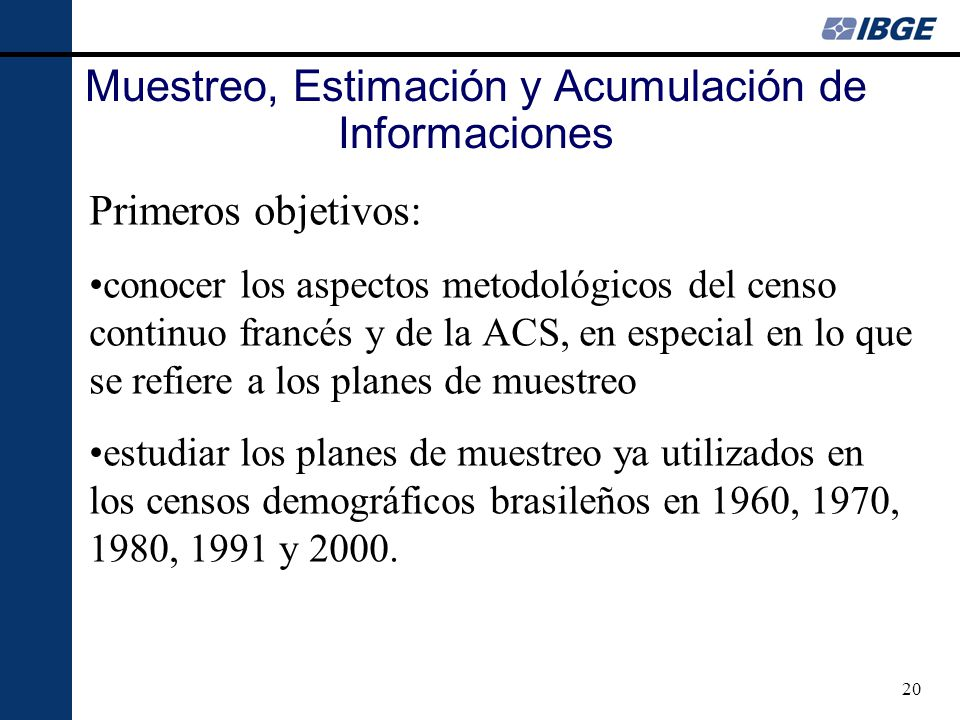 20 Primeros objetivos: conocer los aspectos metodológicos del censo continuo francés y de la ACS, en especial en lo que se refiere a los planes de muestreo estudiar los planes de muestreo ya utilizados en los censos demográficos brasileños en 1960, 1970, 1980, 1991 y 2000.