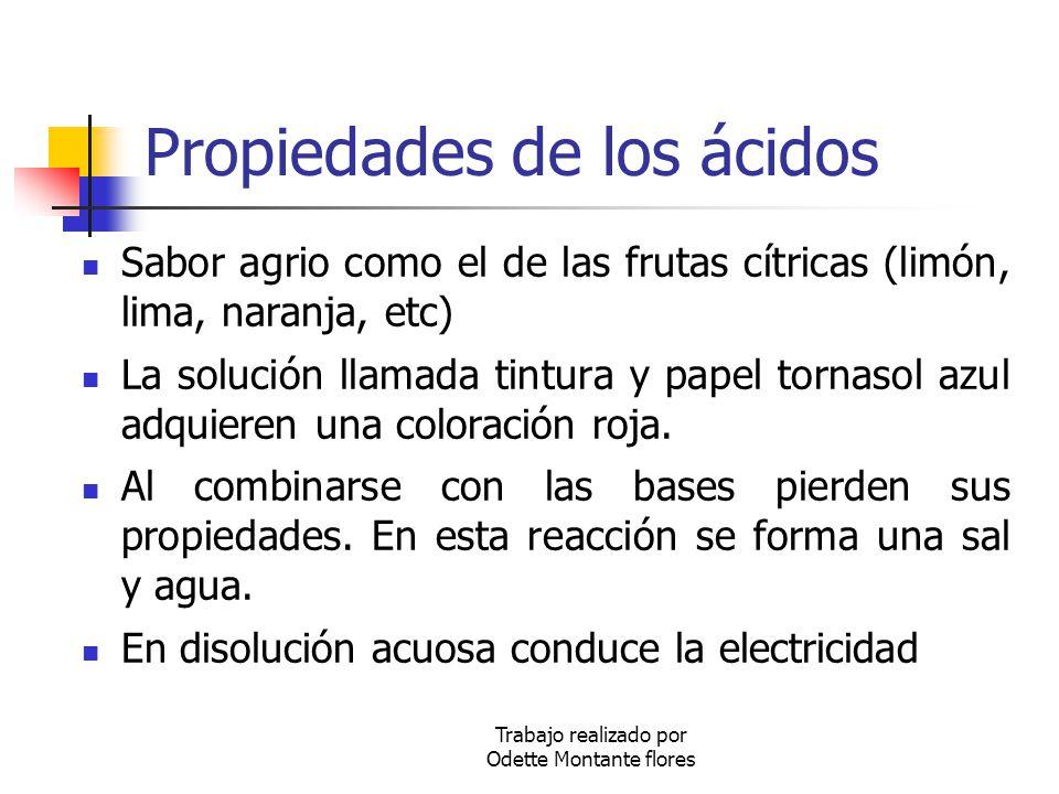 Trabajo realizado por Odette Montante flores Propiedades de los ácidos Sabor agrio como el de las frutas cítricas (limón, lima, naranja, etc) La soluc
