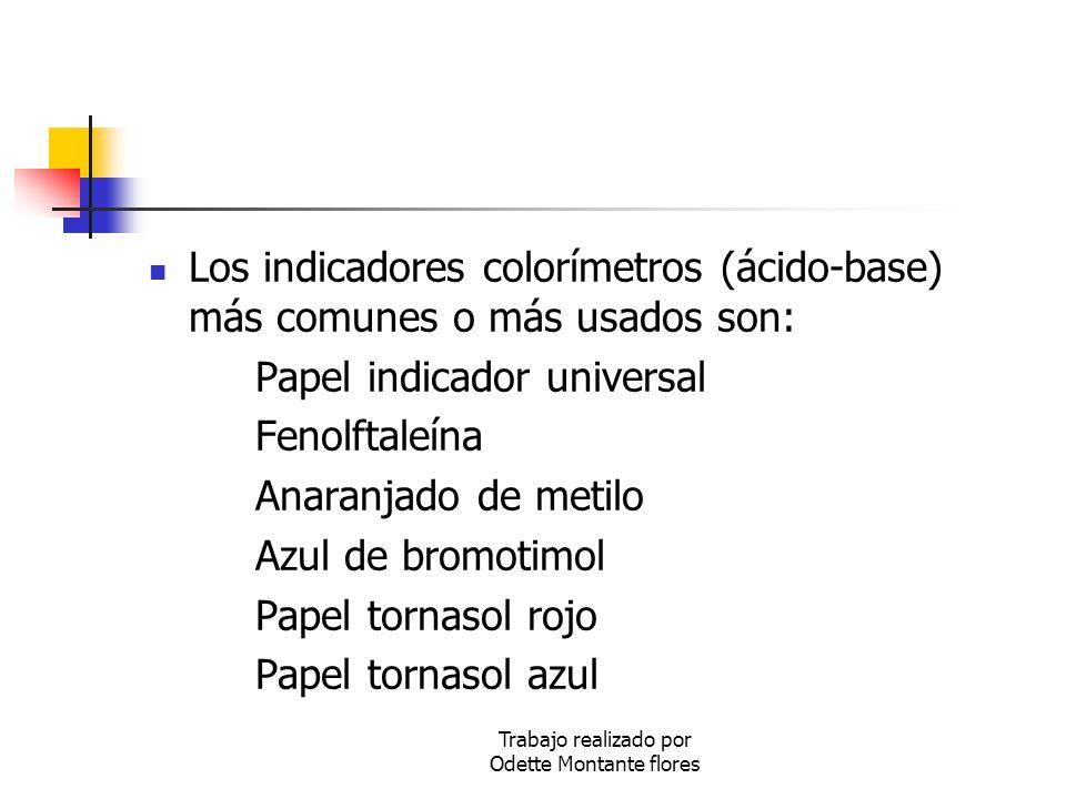 Trabajo realizado por Odette Montante flores Los indicadores colorímetros (ácido-base) más comunes o más usados son: Papel indicador universal Fenolft