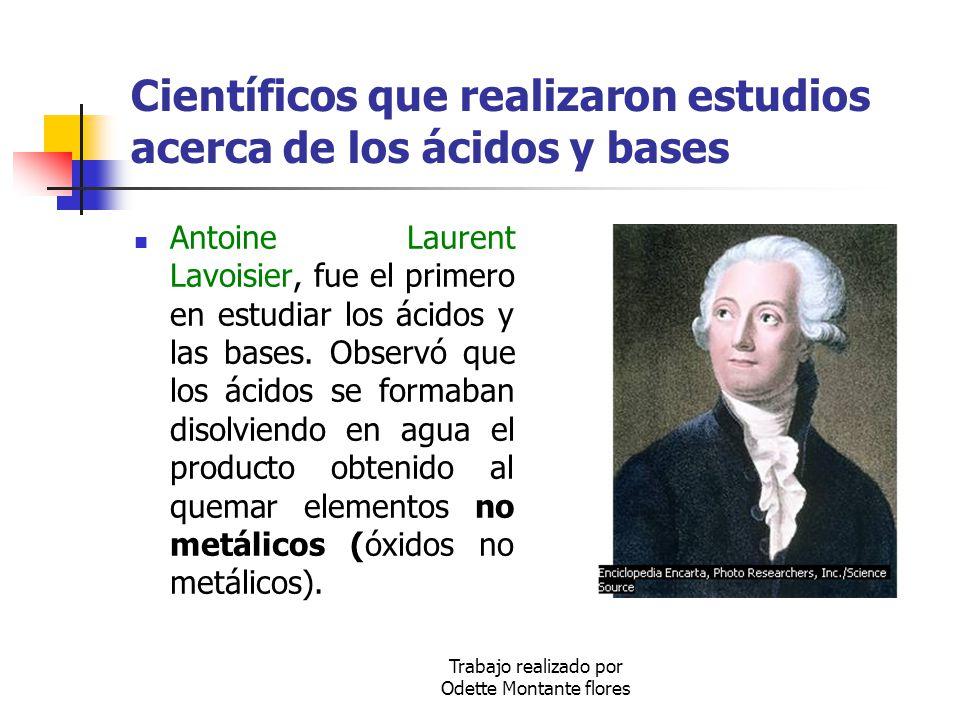 Trabajo realizado por Odette Montante flores Científicos que realizaron estudios acerca de los ácidos y bases Antoine Laurent Lavoisier, fue el primer