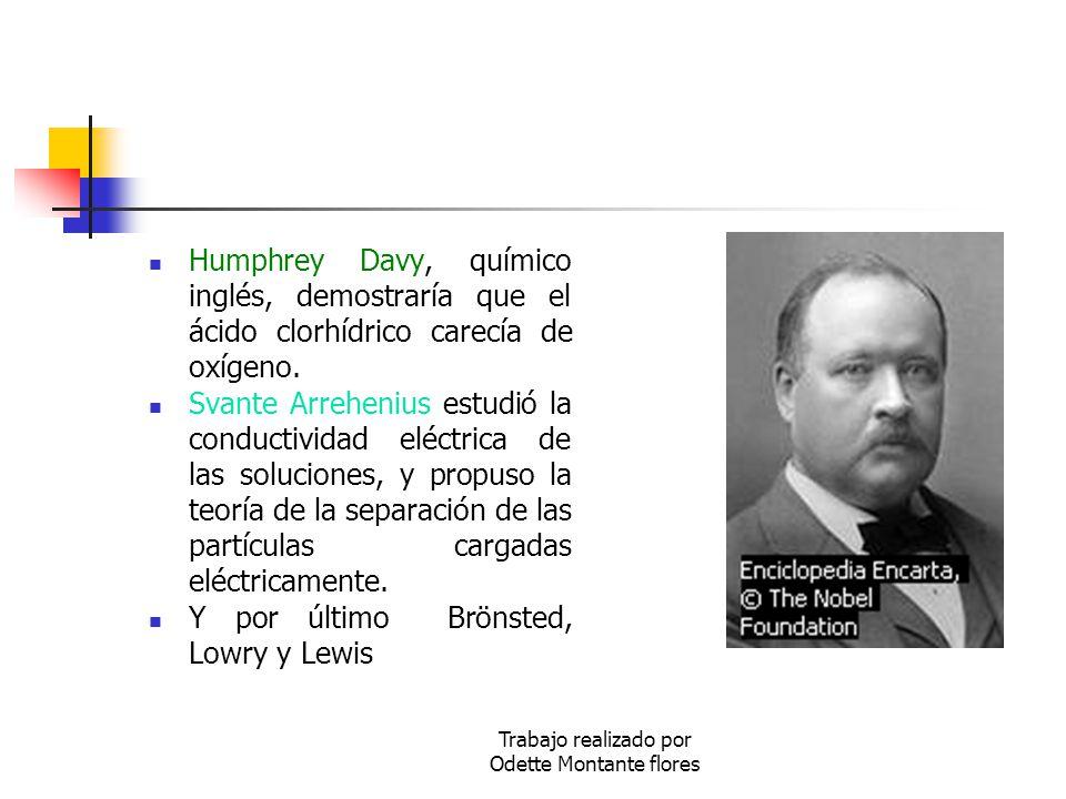 Trabajo realizado por Odette Montante flores Humphrey Davy, químico inglés, demostraría que el ácido clorhídrico carecía de oxígeno. Svante Arrehenius