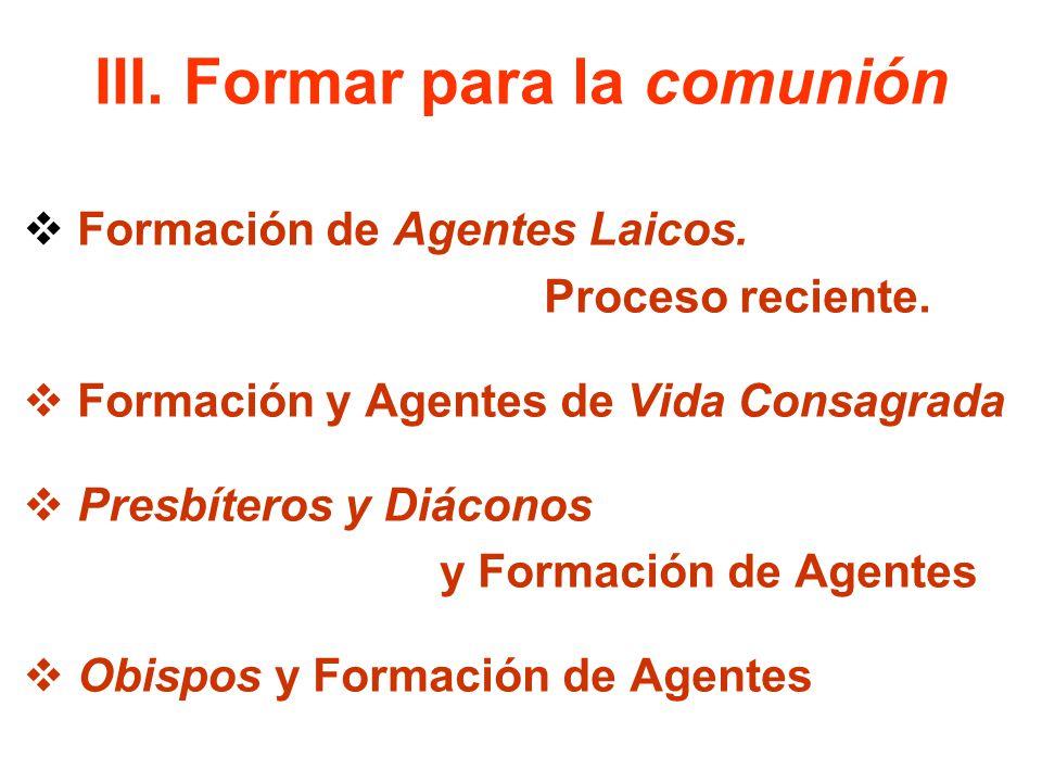 III. Formar para la comunión Formación de Agentes Laicos. Proceso reciente. Formación y Agentes de Vida Consagrada Presbíteros y Diáconos y Formación