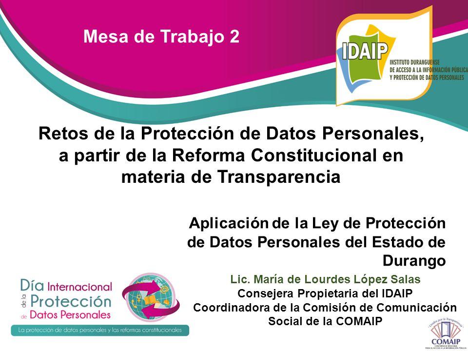 Mesa de Trabajo 2 Retos de la Protección de Datos Personales, a partir de la Reforma Constitucional en materia de Transparencia Aplicación de la Ley de Protección de Datos Personales del Estado de Durango Lic.