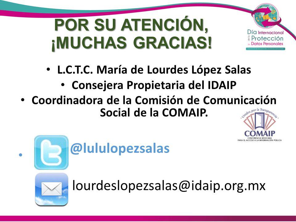 POR SU ATENCIÓN, ¡MUCHAS GRACIAS! L.C.T.C. María de Lourdes López Salas Consejera Propietaria del IDAIP Coordinadora de la Comisión de Comunicación So