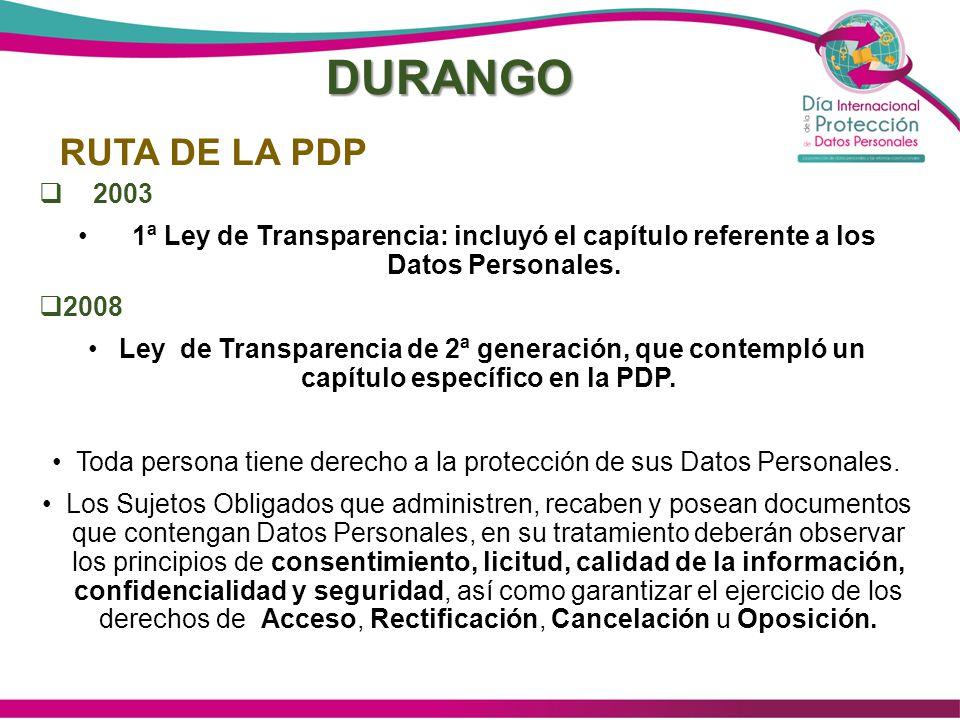 DURANGO 2003 1ª Ley de Transparencia: incluyó el capítulo referente a los Datos Personales. 2008 Ley de Transparencia de 2ª generación, que contempló